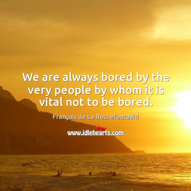 We are always bored by the very people by whom it is vital not to be bored. Image