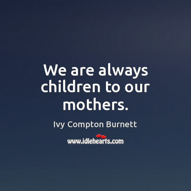 We are always children to our mothers. Ivy Compton Burnett Picture Quote