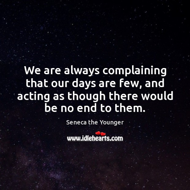 Image, We are always complaining that our days are few, and acting as
