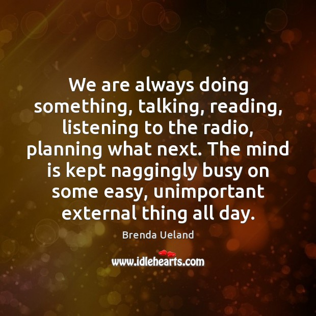 Image, We are always doing something, talking, reading, listening to the radio, planning