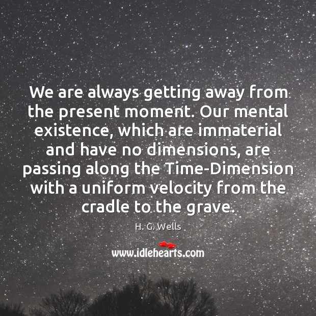 We are always getting away from the present moment. Our mental existence, H. G. Wells Picture Quote