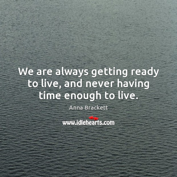Image, We are always getting ready to live, and never having time enough to live.