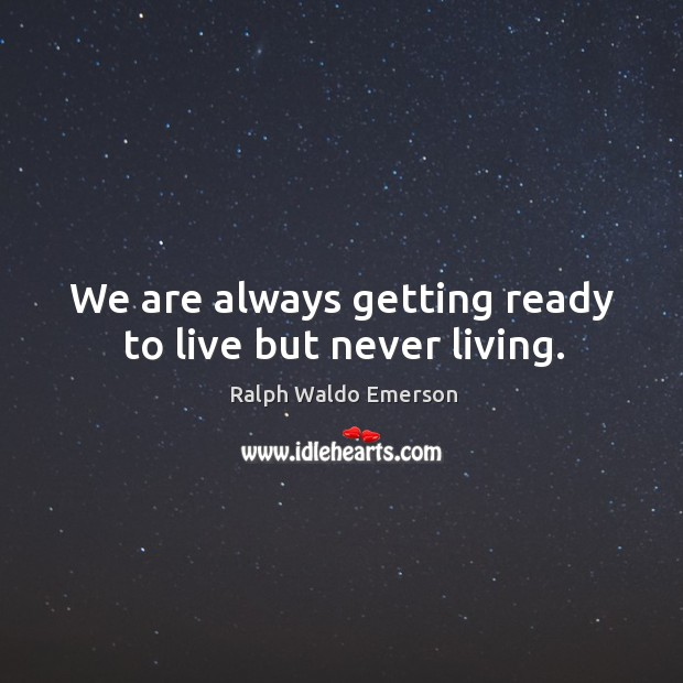 We are always getting ready to live but never living. Image