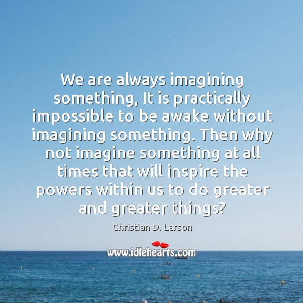 We are always imagining something, It is practically impossible to be awake Image