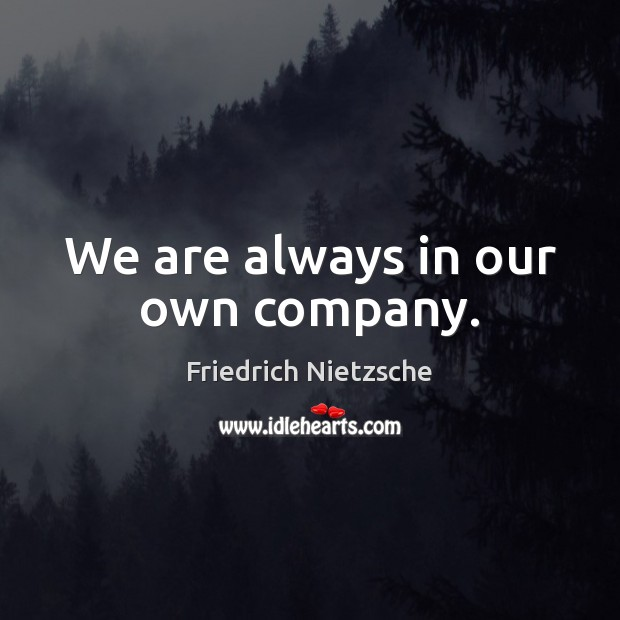 We are always in our own company. Image