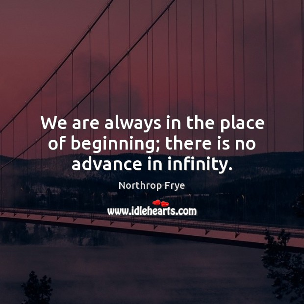 We are always in the place of beginning; there is no advance in infinity. Northrop Frye Picture Quote