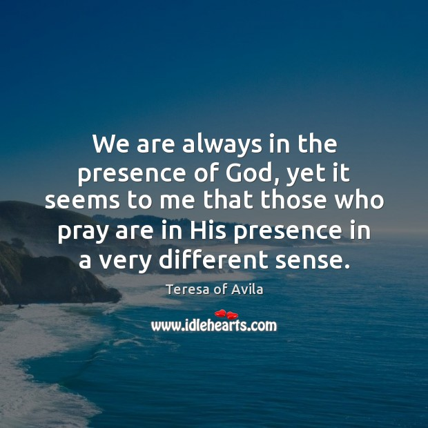We are always in the presence of God, yet it seems to Teresa of Avila Picture Quote