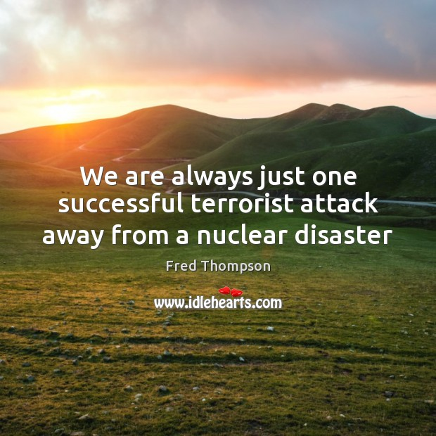 Image, We are always just one successful terrorist attack away from a nuclear disaster