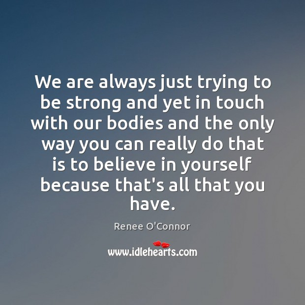 We are always just trying to be strong and yet in touch Believe in Yourself Quotes Image