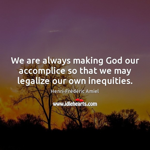 We are always making God our accomplice so that we may legalize our own inequities. Image