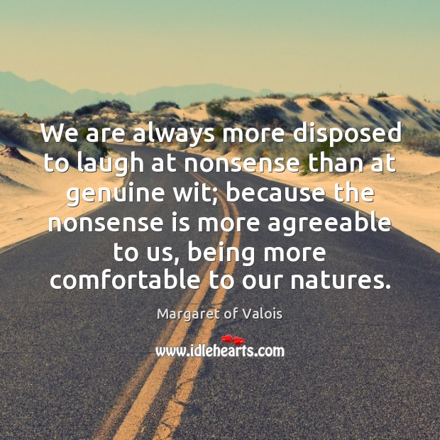 We are always more disposed to laugh at nonsense than at genuine Image