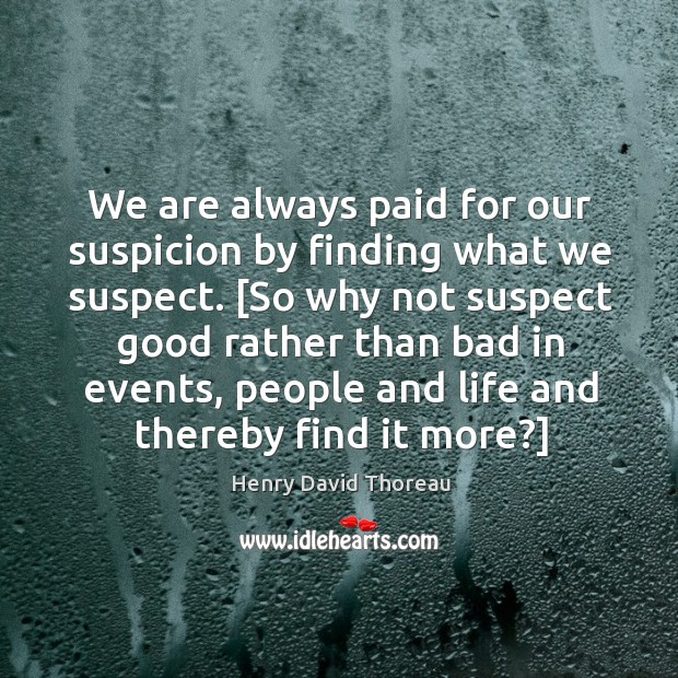 We are always paid for our suspicion by finding what we suspect. [ Image