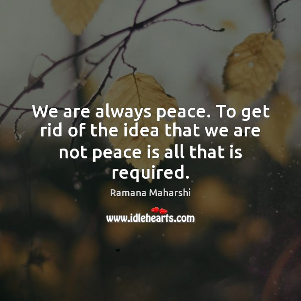 We are always peace. To get rid of the idea that we are not peace is all that is required. Peace Quotes Image