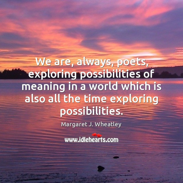 We are, always, poets, exploring possibilities of meaning in a world which Margaret J. Wheatley Picture Quote