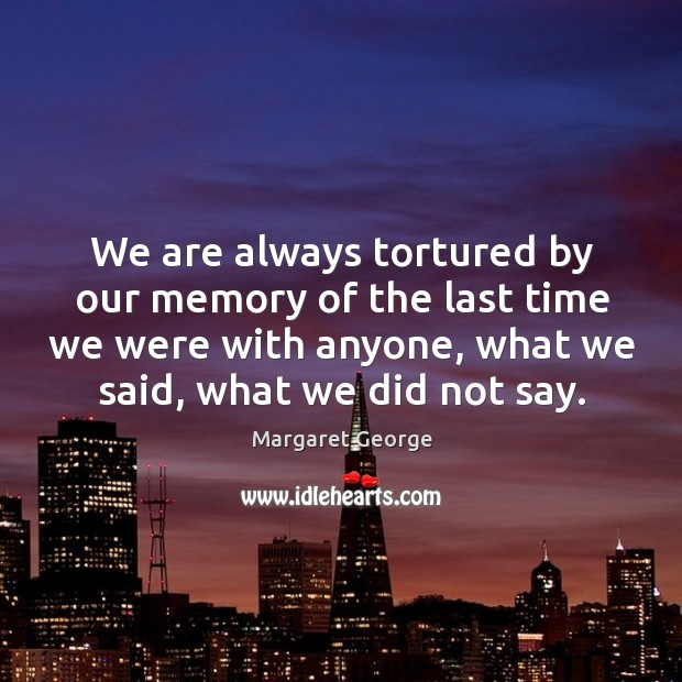 We are always tortured by our memory of the last time we were with anyone, what we said, what we did not say. Image
