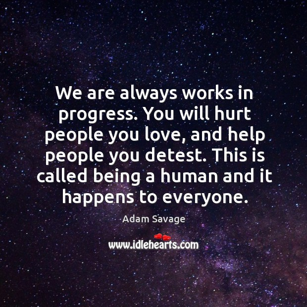 Image, We are always works in progress. You will hurt people you love,