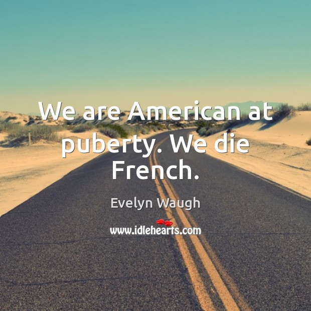 We are American at puberty. We die French. Evelyn Waugh Picture Quote