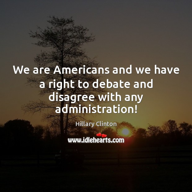 We are Americans and we have a right to debate and disagree with any administration! Hillary Clinton Picture Quote