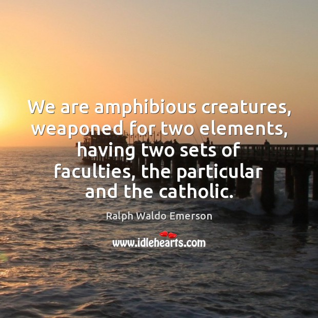 We are amphibious creatures, weaponed for two elements, having two sets of Image