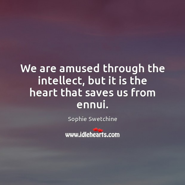 We are amused through the intellect, but it is the heart that saves us from ennui. Sophie Swetchine Picture Quote