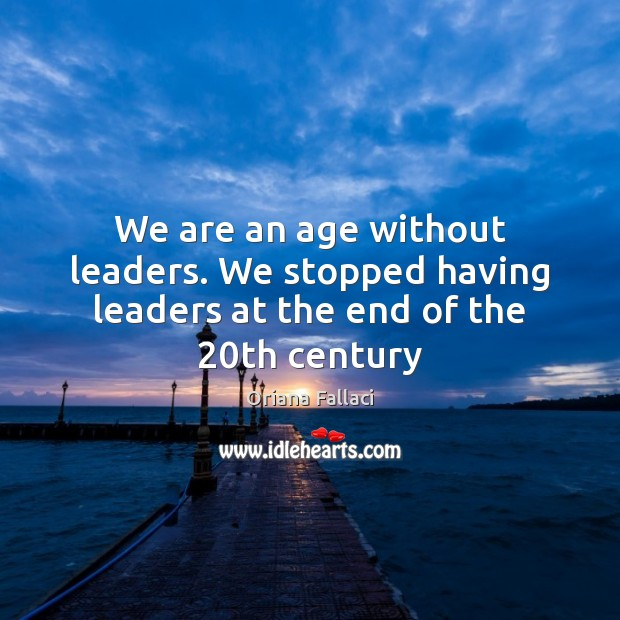 We are an age without leaders. We stopped having leaders at the end of the 20th century Oriana Fallaci Picture Quote