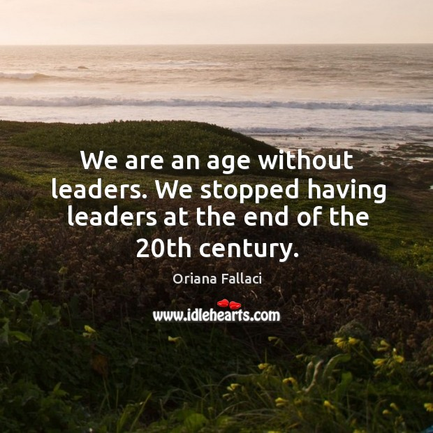 We are an age without leaders. We stopped having leaders at the end of the 20th century. Oriana Fallaci Picture Quote