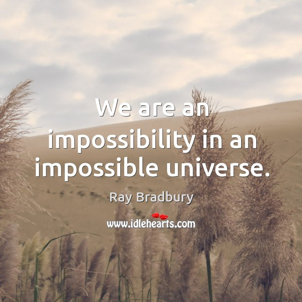 We are an impossibility in an impossible universe. Image