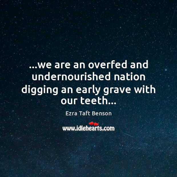 Image, …we are an overfed and undernourished nation digging an early grave with our teeth…