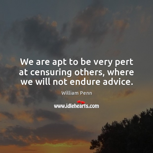 Image, We are apt to be very pert at censuring others, where we will not endure advice.