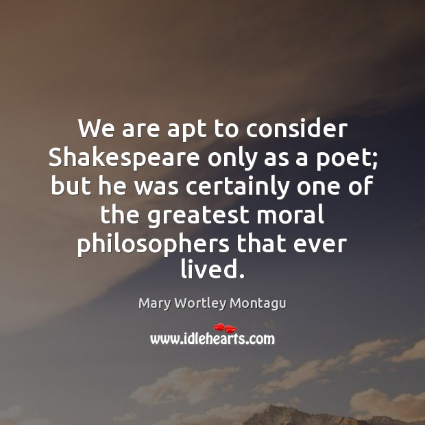 We are apt to consider Shakespeare only as a poet; but he Mary Wortley Montagu Picture Quote