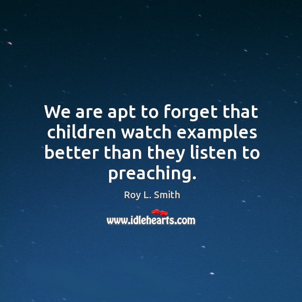 We are apt to forget that children watch examples better than they listen to preaching. Image