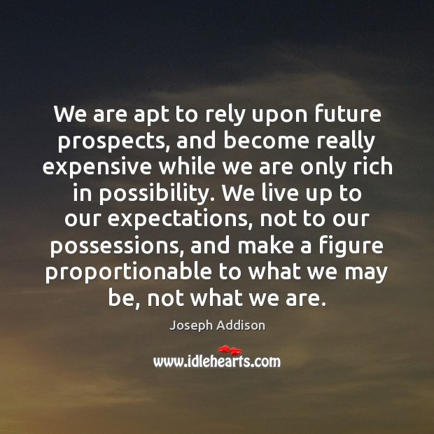 We are apt to rely upon future prospects, and become really expensive Joseph Addison Picture Quote