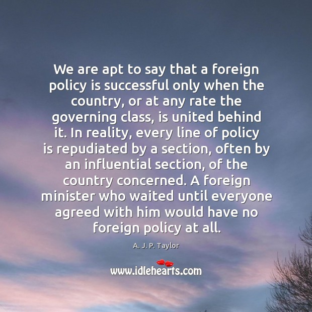 We are apt to say that a foreign policy is successful only A. J. P. Taylor Picture Quote
