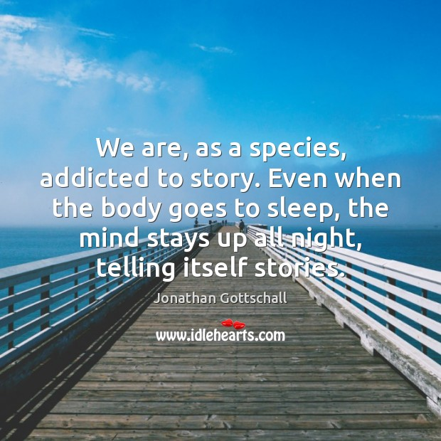 We are, as a species, addicted to story. Even when the body Image