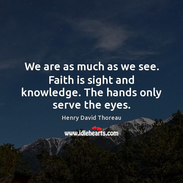 We are as much as we see. Faith is sight and knowledge. The hands only serve the eyes. Henry David Thoreau Picture Quote