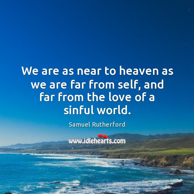 We are as near to heaven as we are far from self, and far from the love of a sinful world. Samuel Rutherford Picture Quote