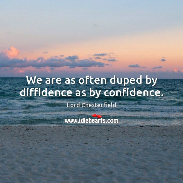 We are as often duped by diffidence as by confidence. Lord Chesterfield Picture Quote