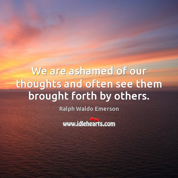 We are ashamed of our thoughts and often see them brought forth by others. Image