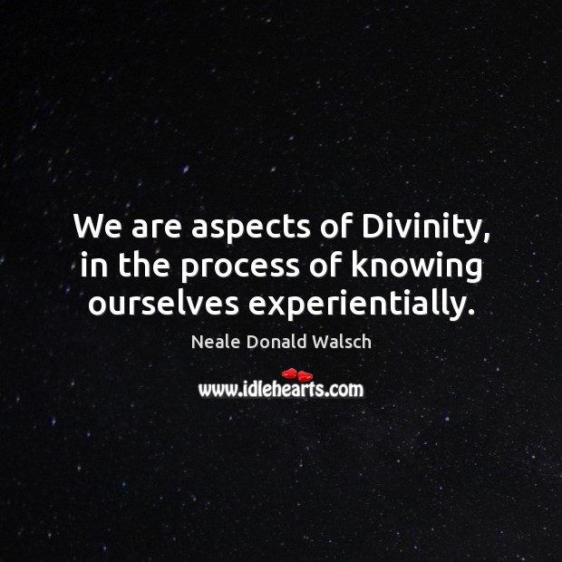 Image, We are aspects of Divinity, in the process of knowing ourselves experientially.
