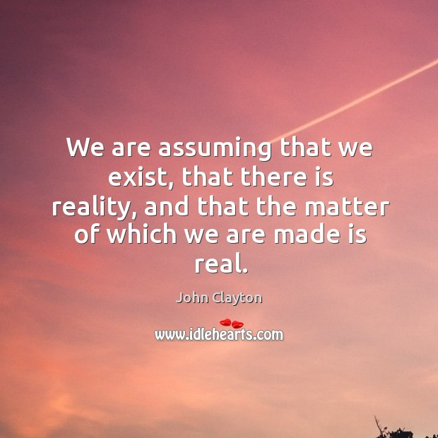 We are assuming that we exist, that there is reality, and that the matter of which we are made is real. John Clayton Picture Quote