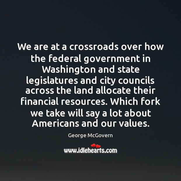 We are at a crossroads over how the federal government in Washington George McGovern Picture Quote