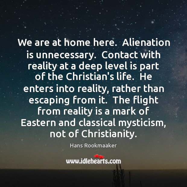 We are at home here.  Alienation is unnecessary.  Contact with reality at Image