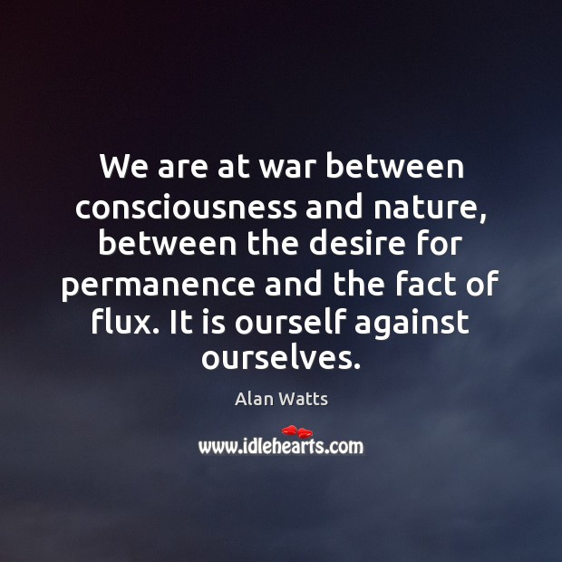 We are at war between consciousness and nature, between the desire for Image