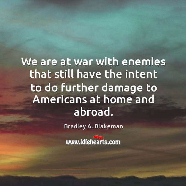 We are at war with enemies that still have the intent to do further damage to americans at home and abroad. Image