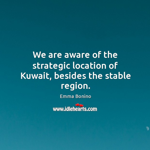 We are aware of the strategic location of kuwait, besides the stable region. Image