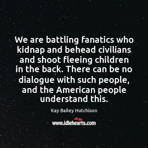 We are battling fanatics who kidnap and behead civilians and shoot fleeing Image