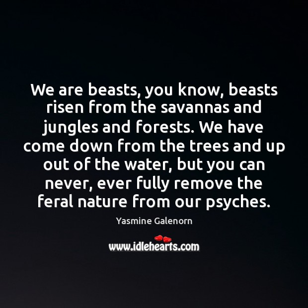 We are beasts, you know, beasts risen from the savannas and jungles Image