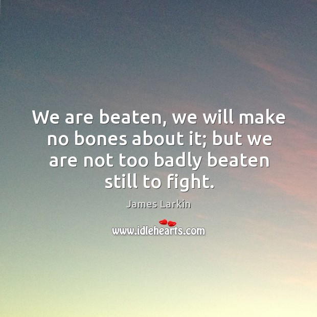 We are beaten, we will make no bones about it; but we are not too badly beaten still to fight. James Larkin Picture Quote