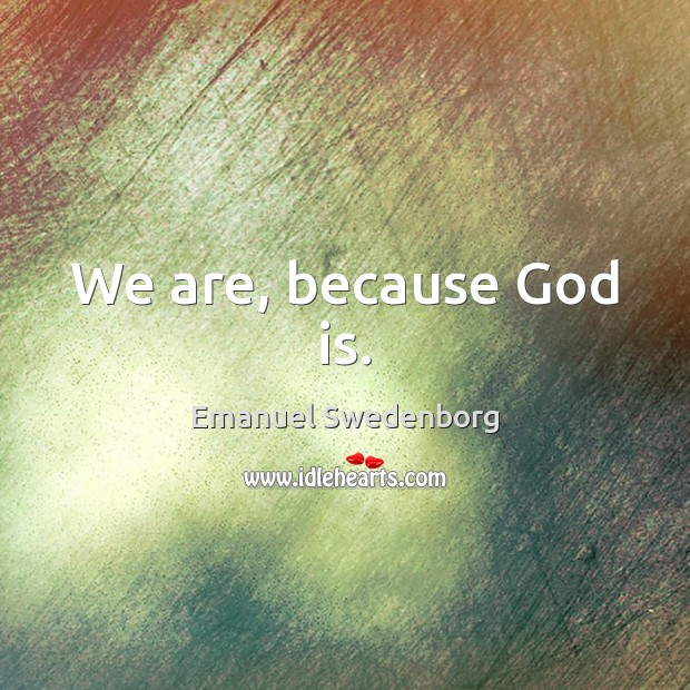 We are, because God is. Emanuel Swedenborg Picture Quote