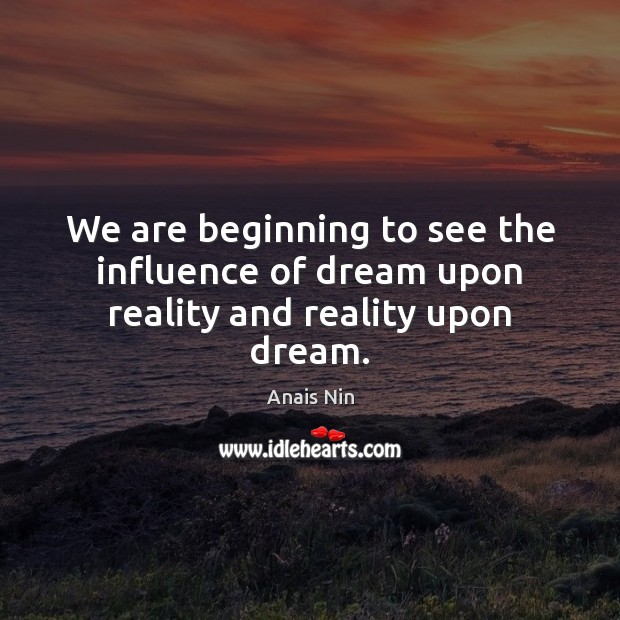 We are beginning to see the influence of dream upon reality and reality upon dream. Anais Nin Picture Quote